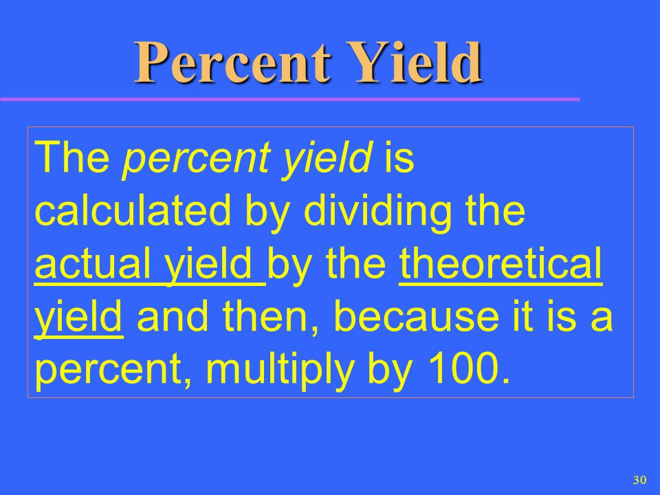 30 Percent Yield The percent yield is calculated by dividing the actual yield by the theoretical yield and then, because it is a percent, multiply by