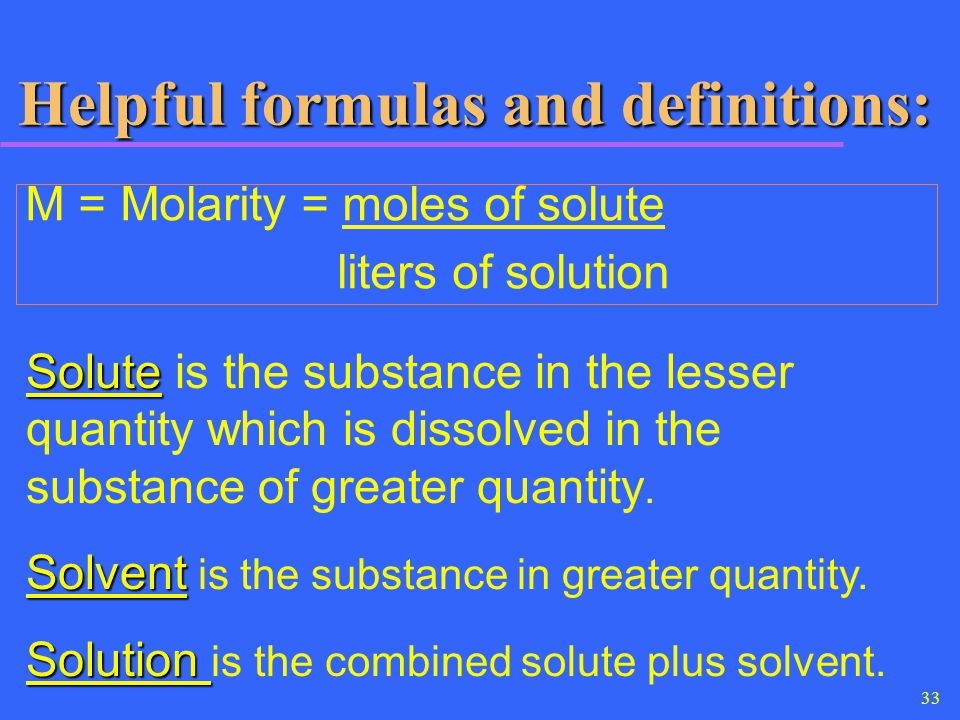 33 Helpful formulas and definitions: M = Molarity = moles of solute liters of solution Solute Solute is the substance in the lesser quantity which is