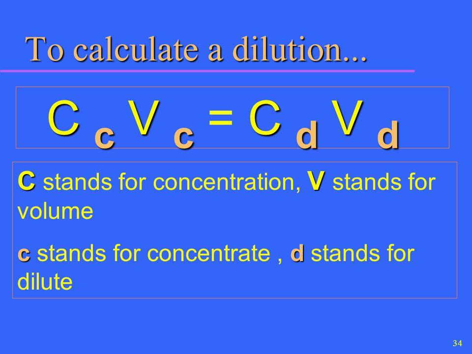 34 To calculate a dilution... C c V c C d V d C c V c = C d V d CV C stands for concentration, V stands for volume cd c stands for concentrate, d stan