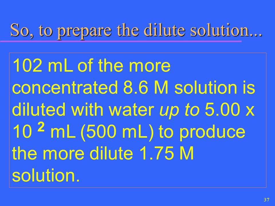 37 So, to prepare the dilute solution... So, to prepare the dilute solution... 102 mL of the more concentrated 8.6 M solution is diluted with water up