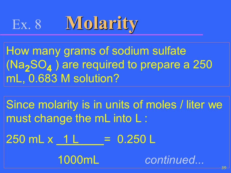39 Molarity Ex. 8 Molarity How many grams of sodium sulfate (Na 2 SO 4 ) are required to prepare a 250 mL, 0.683 M solution? Since molarity is in unit