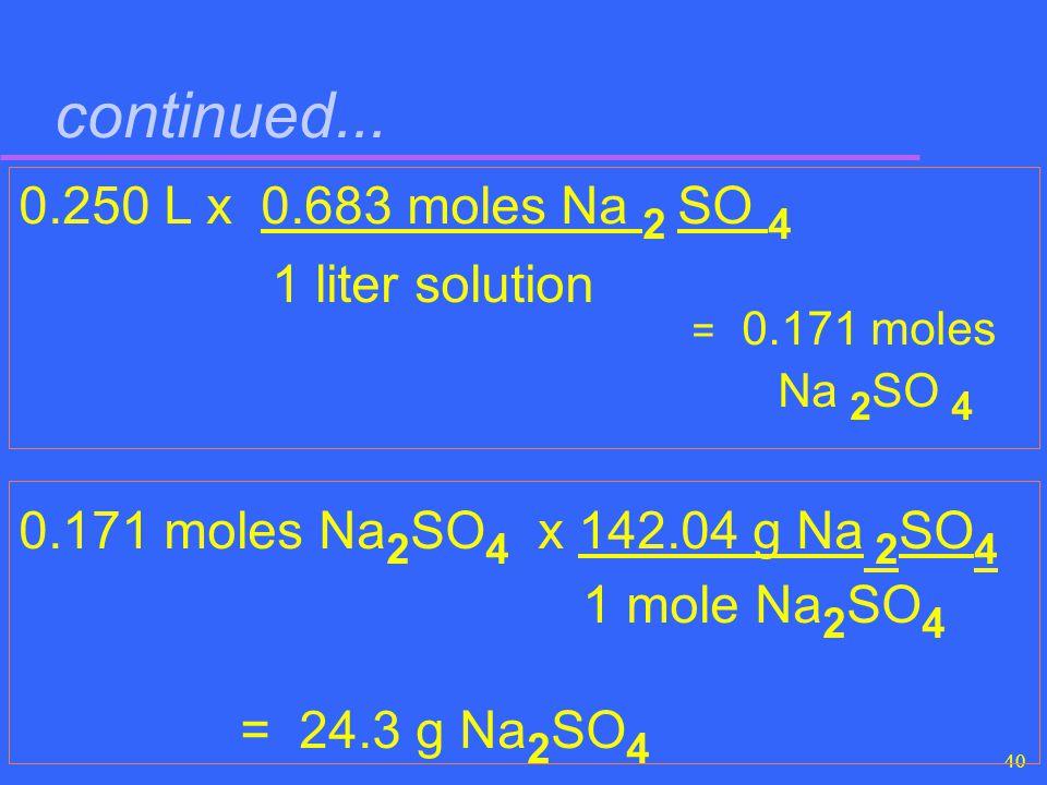 40 continued... 0.250 L x 0.683 moles Na 2 SO 4 1 liter solution = 0.171 moles Na 2 SO 4 0.171 moles Na 2 SO 4 x 142.04 g Na 2 SO 4 1 mole Na 2 SO 4 =