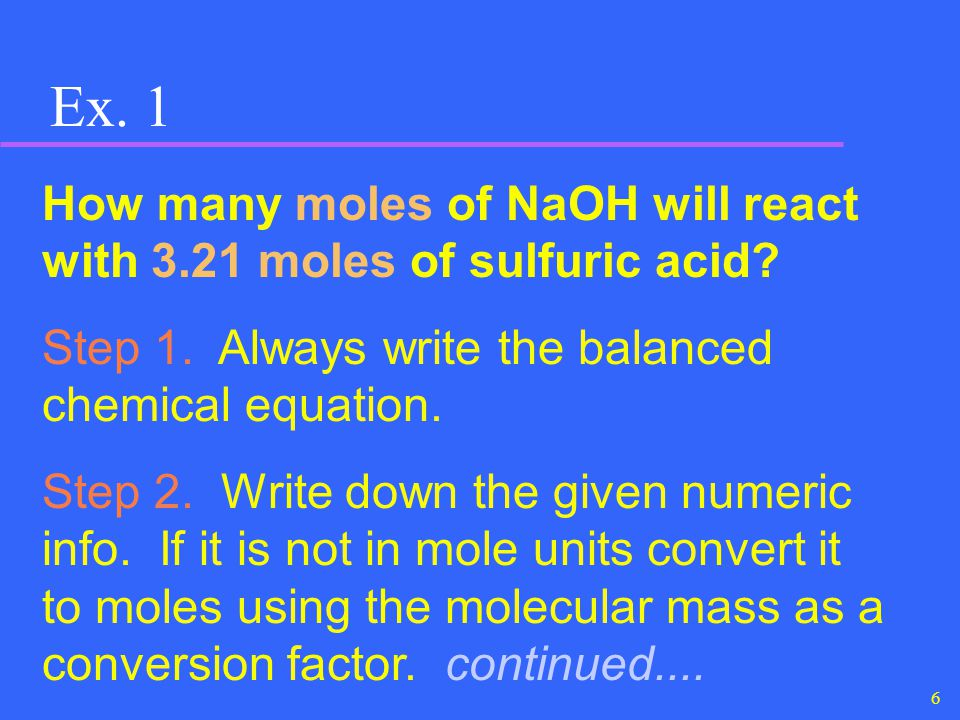 6 Ex. 1 How many moles of NaOH will react with 3.21 moles of sulfuric acid? Step 1. Always write the balanced chemical equation. Step 2. Write down th
