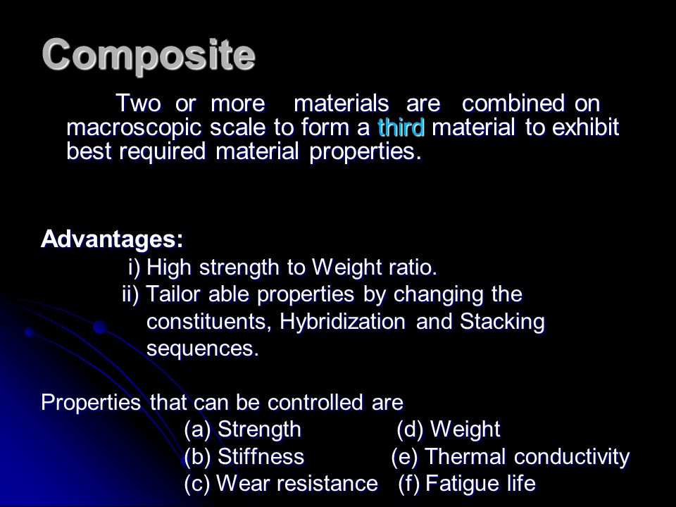 Composite Two or more materials are combined on macroscopic scale to form a third material to exhibit best required material properties. Two or more m