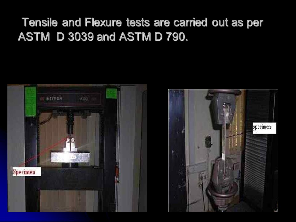 Tensile and Flexure tests are carried out as per ASTM D 3039 and ASTM D 790. Tensile and Flexure tests are carried out as per ASTM D 3039 and ASTM D 7