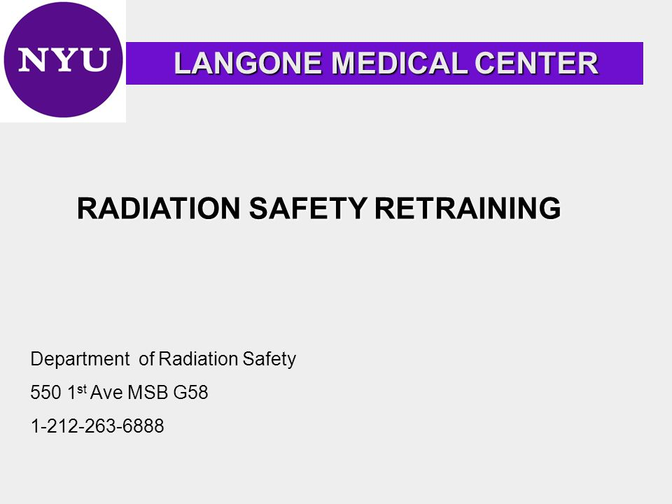 RADIATION SAFETY RETRAINING LANGONE MEDICAL CENTER LANGONE MEDICAL CENTER Department of Radiation Safety 550 1 st Ave MSB G58 1-212-263-6888