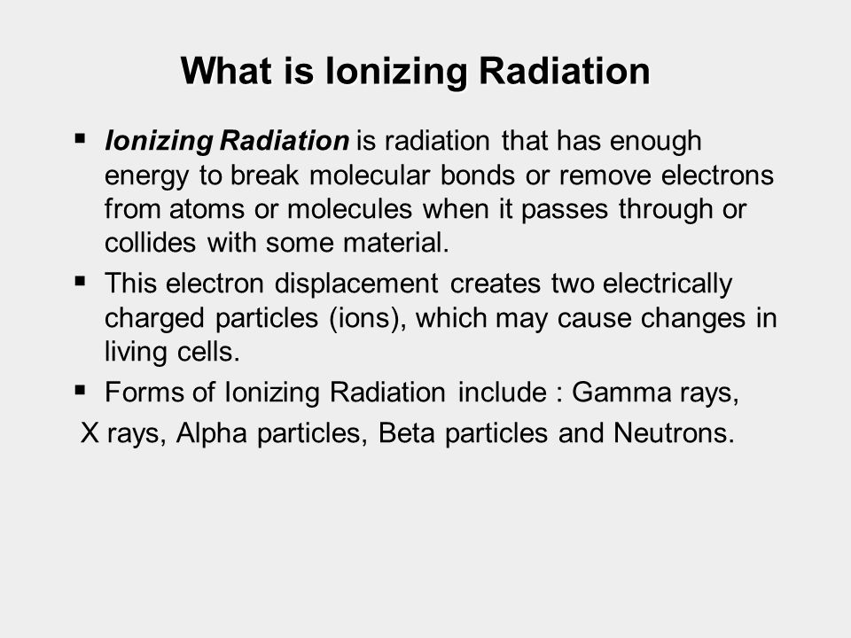 What is Ionizing Radiation   Ionizing Radiation is radiation that has enough energy to break molecular bonds or remove electrons from atoms or molec
