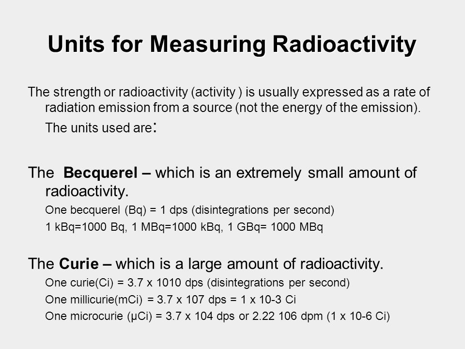 Units for Measuring Radioactivity The strength or radioactivity (activity ) is usually expressed as a rate of radiation emission from a source (not th