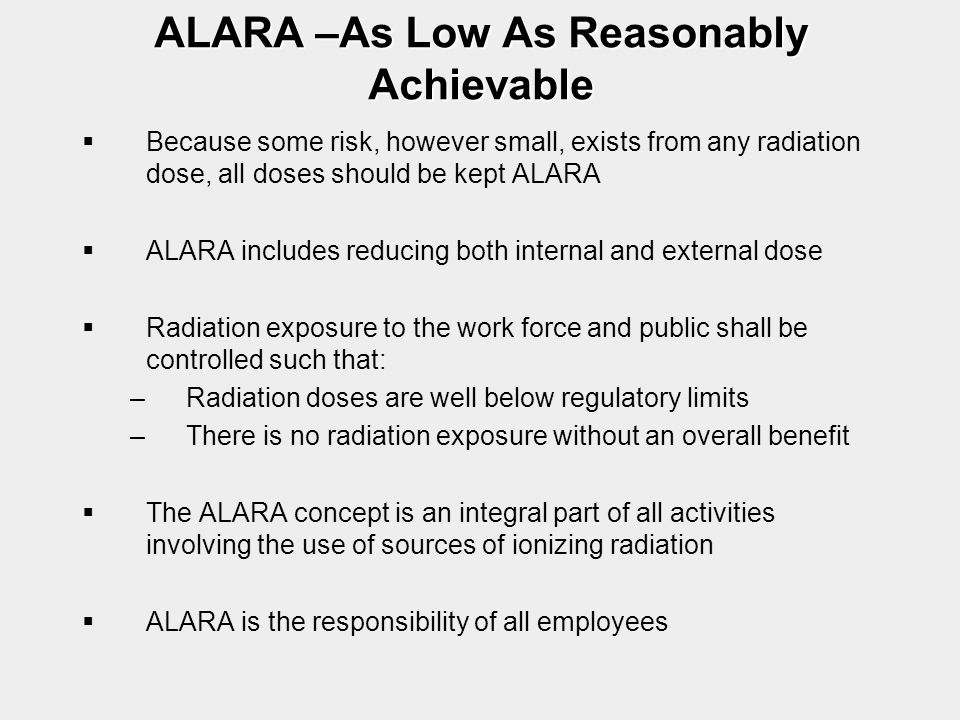 ALARA –As Low As Reasonably Achievable   Because some risk, however small, exists from any radiation dose, all doses should be kept ALARA   ALARA