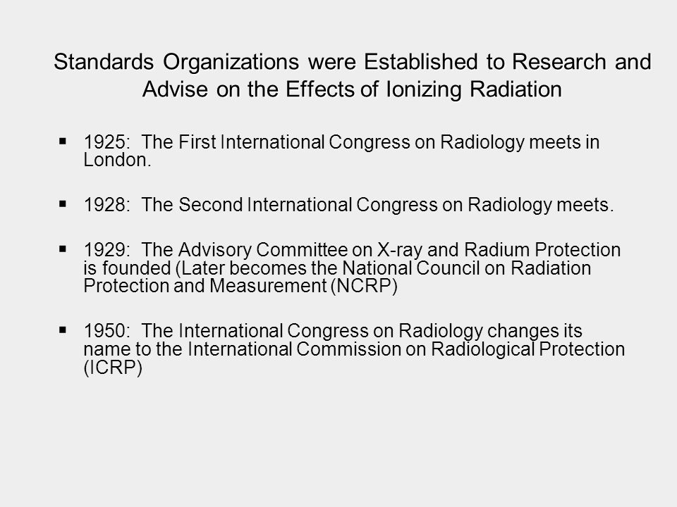 Standards Organizations were Established to Research and Advise on the Effects of Ionizing Radiation   1925: The First International Congress on Rad