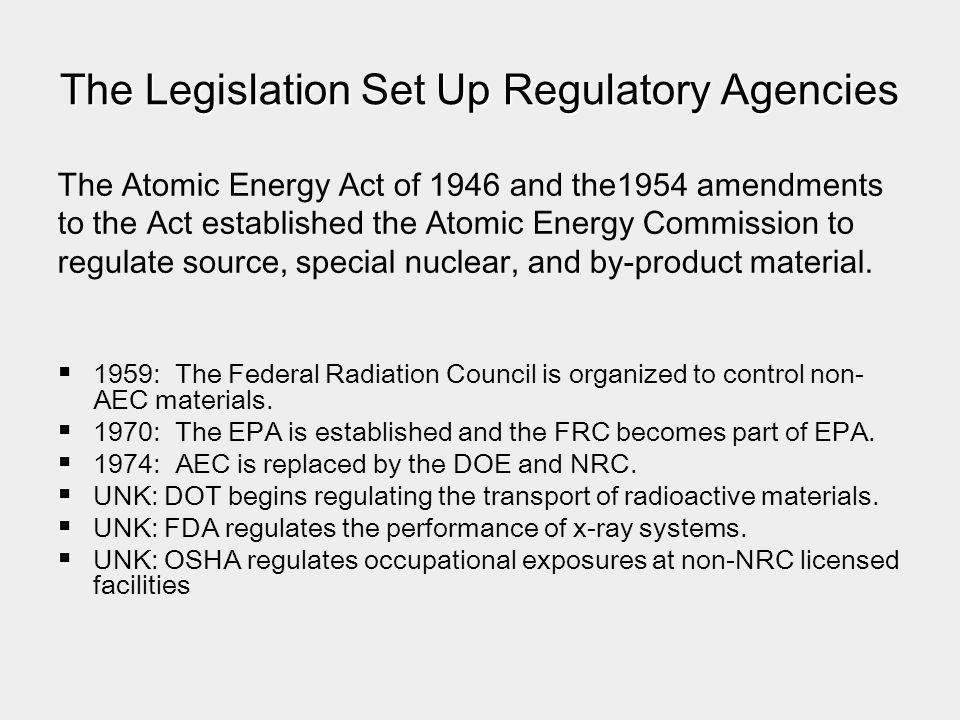 The Legislation Set Up Regulatory Agencies The Atomic Energy Act of 1946 and the1954 amendments to the Act established the Atomic Energy Commission to