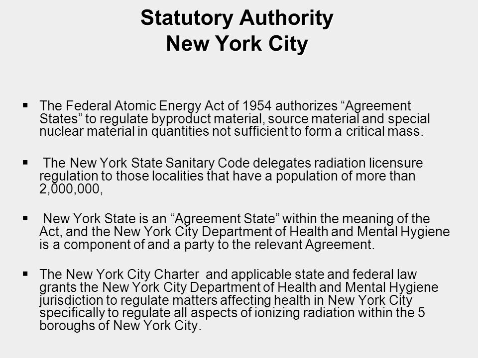 "Statutory Authority New York City   The Federal Atomic Energy Act of 1954 authorizes ""Agreement States"" to regulate byproduct material, source mater"