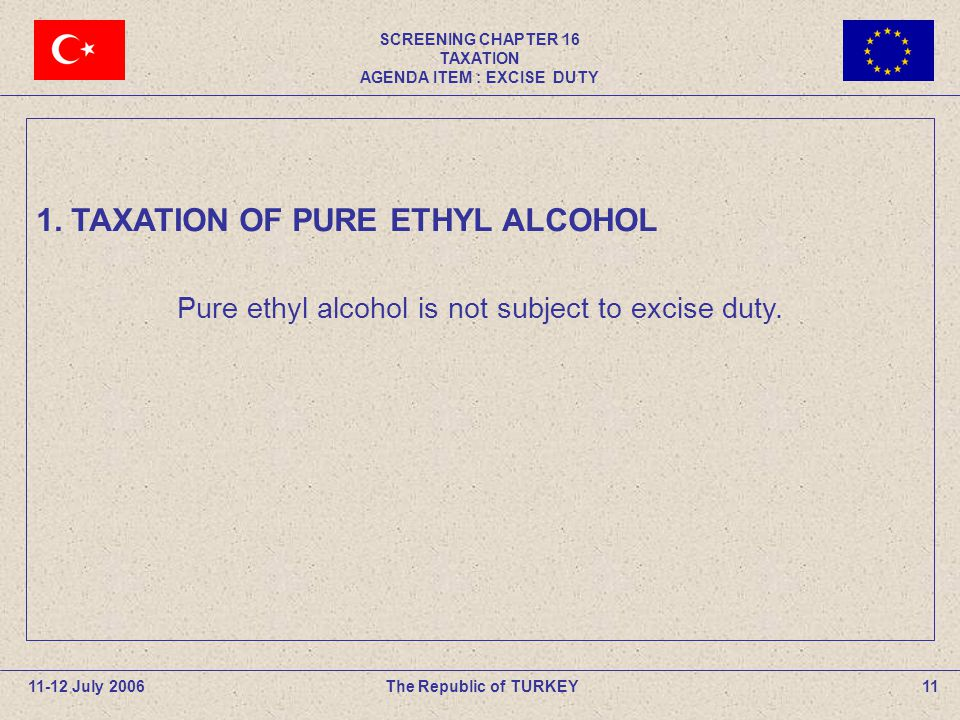 SCREENING CHAPTER 16 TAXATION AGENDA ITEM : EXCISE DUTY 11The Republic of TURKEY11-12 July 2006 Pure ethyl alcohol is not subject to excise duty.