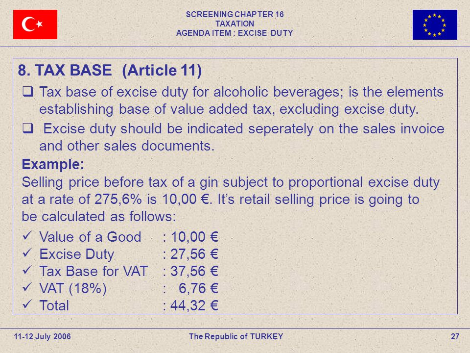 SCREENING CHAPTER 16 TAXATION AGENDA ITEM : EXCISE DUTY 27The Republic of TURKEY11-12 July 2006  Tax base of excise duty for alcoholic beverages; is the elements establishing base of value added tax, excluding excise duty.