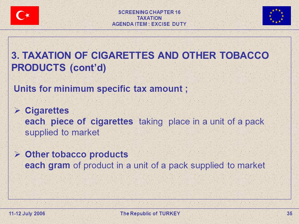 SCREENING CHAPTER 16 TAXATION AGENDA ITEM : EXCISE DUTY 35The Republic of TURKEY11-12 July 2006 Units for minimum specific tax amount ;  Cigarettes each piece of cigarettes taking place in a unit of a pack supplied to market  Other tobacco products each gram of product in a unit of a pack supplied to market 3.