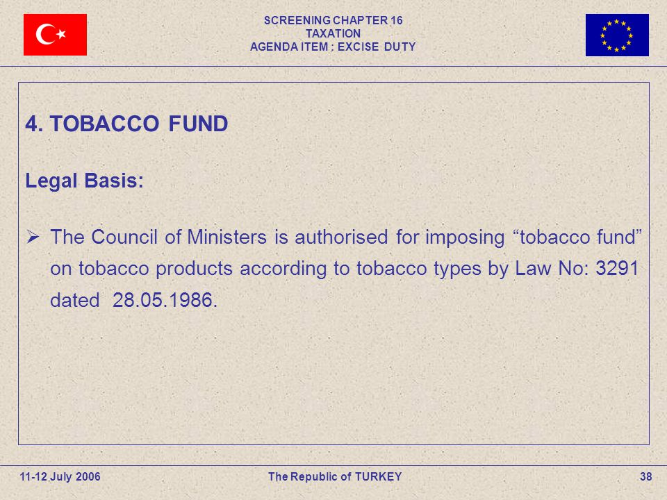 SCREENING CHAPTER 16 TAXATION AGENDA ITEM : EXCISE DUTY 38The Republic of TURKEY11-12 July 2006 Legal Basis:  The Council of Ministers is authorised for imposing tobacco fund on tobacco products according to tobacco types by Law No: 3291 dated 28.05.1986.
