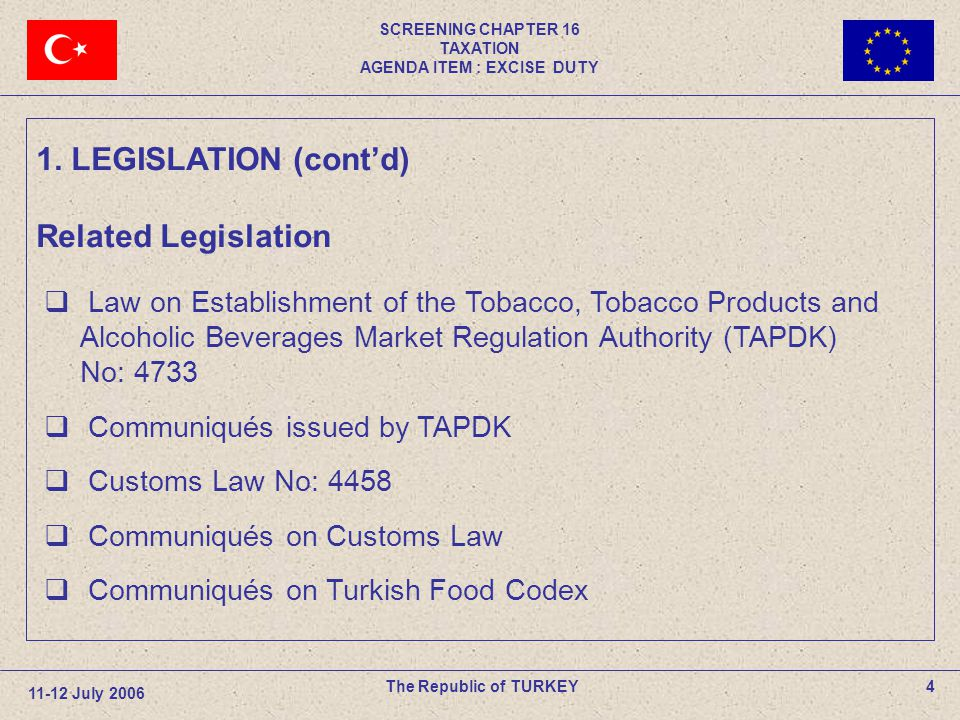 SCREENING CHAPTER 16 TAXATION AGENDA ITEM : EXCISE DUTY 4The Republic of TURKEY 11-12 July 2006  Law on Establishment of the Tobacco, Tobacco Products and Alcoholic Beverages Market Regulation Authority (TAPDK) No: 4733  Communiqués issued by TAPDK  Customs Law No: 4458  Communiqués on Customs Law  Communiqués on Turkish Food Codex 1.