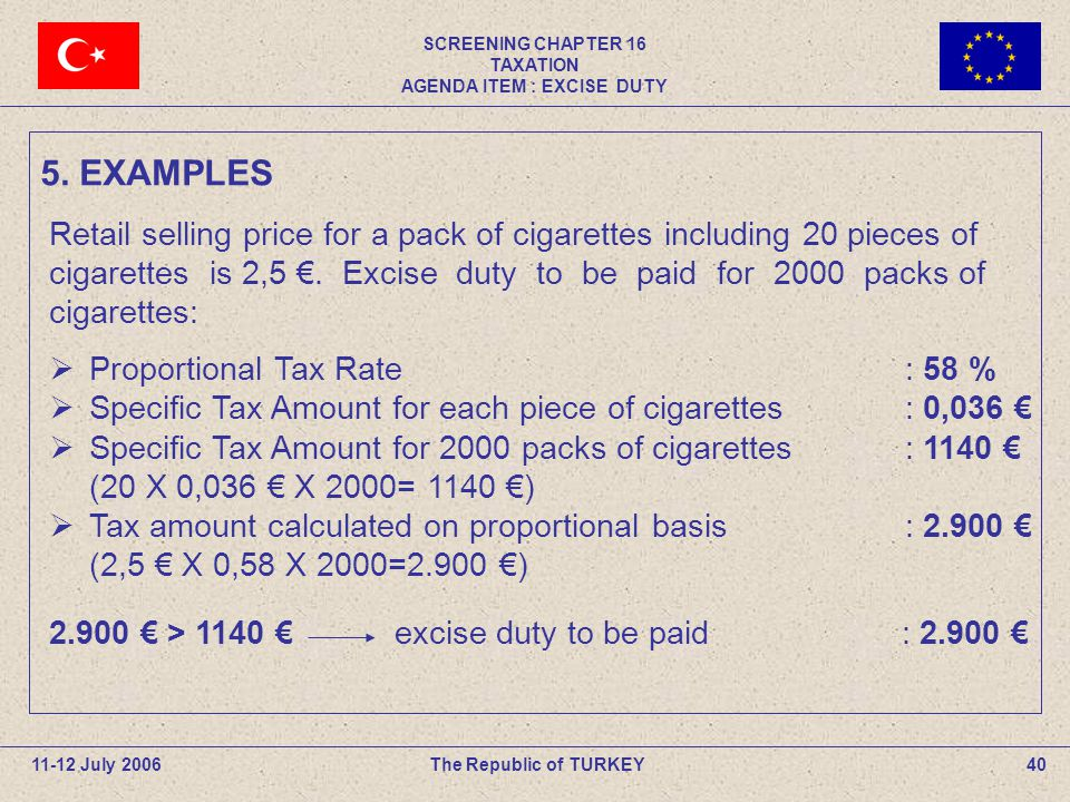 SCREENING CHAPTER 16 TAXATION AGENDA ITEM : EXCISE DUTY 40The Republic of TURKEY11-12 July 2006 Retail selling price for a pack of cigarettes including 20 pieces of cigarettes is 2,5 €.