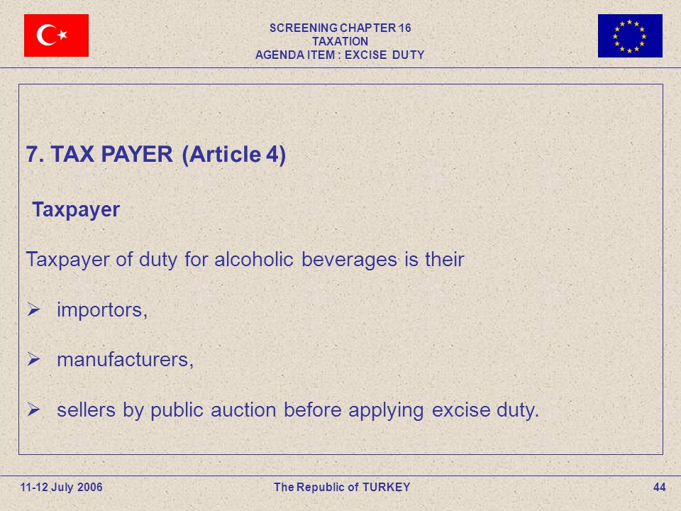 SCREENING CHAPTER 16 TAXATION AGENDA ITEM : EXCISE DUTY 44The Republic of TURKEY11-12 July 2006 Taxpayer Taxpayer of duty for alcoholic beverages is their  importors,  manufacturers,  sellers by public auction before applying excise duty.