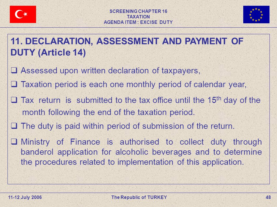 SCREENING CHAPTER 16 TAXATION AGENDA ITEM : EXCISE DUTY 48The Republic of TURKEY11-12 July 2006  Assessed upon written declaration of taxpayers,  Taxation period is each one monthly period of calendar year,  Tax return is submitted to the tax office until the 15 th day of the month following the end of the taxation period.