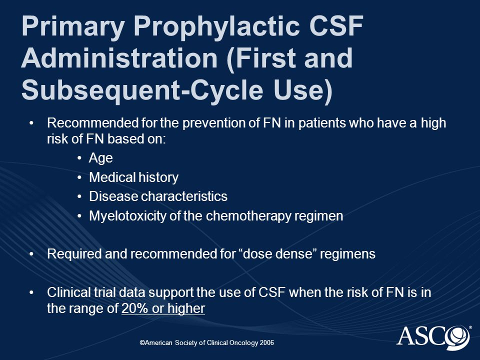 ©American Society of Clinical Oncology 2006 Primary Prophylactic CSF Administration (First and Subsequent-Cycle Use) Recommended for the prevention of FN in patients who have a high risk of FN based on: Age Medical history Disease characteristics Myelotoxicity of the chemotherapy regimen Required and recommended for dose dense regimens Clinical trial data support the use of CSF when the risk of FN is in the range of 20% or higher