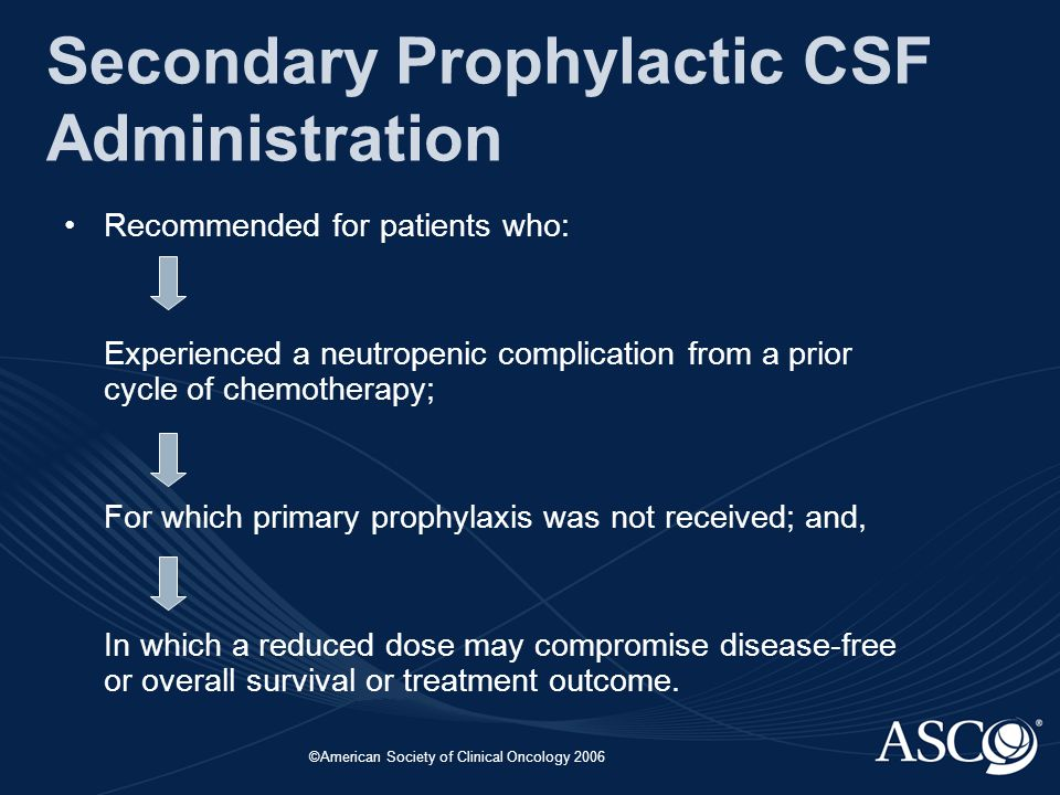 ©American Society of Clinical Oncology 2006 Secondary Prophylactic CSF Administration Recommended for patients who: Experienced a neutropenic complication from a prior cycle of chemotherapy; For which primary prophylaxis was not received; and, In which a reduced dose may compromise disease-free or overall survival or treatment outcome.