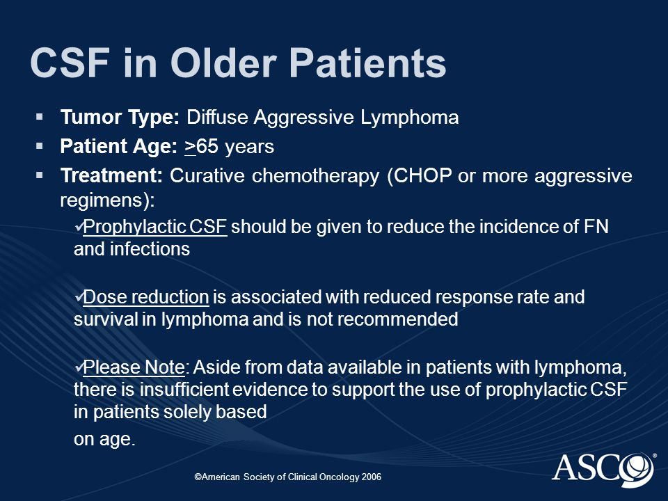 ©American Society of Clinical Oncology 2006 CSF in Older Patients  Tumor Type: Diffuse Aggressive Lymphoma  Patient Age: >65 years  Treatment: Curative chemotherapy (CHOP or more aggressive regimens): Prophylactic CSF should be given to reduce the incidence of FN and infections Dose reduction is associated with reduced response rate and survival in lymphoma and is not recommended Please Note: Aside from data available in patients with lymphoma, there is insufficient evidence to support the use of prophylactic CSF in patients solely based on age.