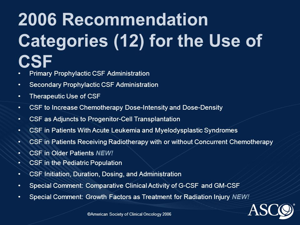 ©American Society of Clinical Oncology 2006 2006 Recommendation Categories (12) for the Use of CSF Primary Prophylactic CSF Administration Secondary Prophylactic CSF Administration Therapeutic Use of CSF CSF to Increase Chemotherapy Dose-Intensity and Dose-Density CSF as Adjuncts to Progenitor-Cell Transplantation CSF in Patients With Acute Leukemia and Myelodysplastic Syndromes CSF in Patients Receiving Radiotherapy with or without Concurrent Chemotherapy CSF in Older Patients NEW.