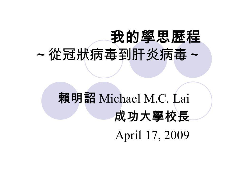 我的學思歷程 ~從冠狀病毒到肝炎病毒~ 賴明詔 Michael M.C. Lai 成功大學校長 April 17, 2009