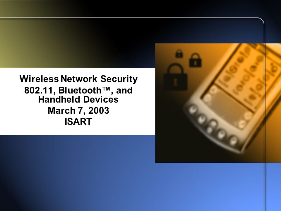 Wireless Network Security 802.11, Bluetooth™, and Handheld Devices March 7, 2003 ISART