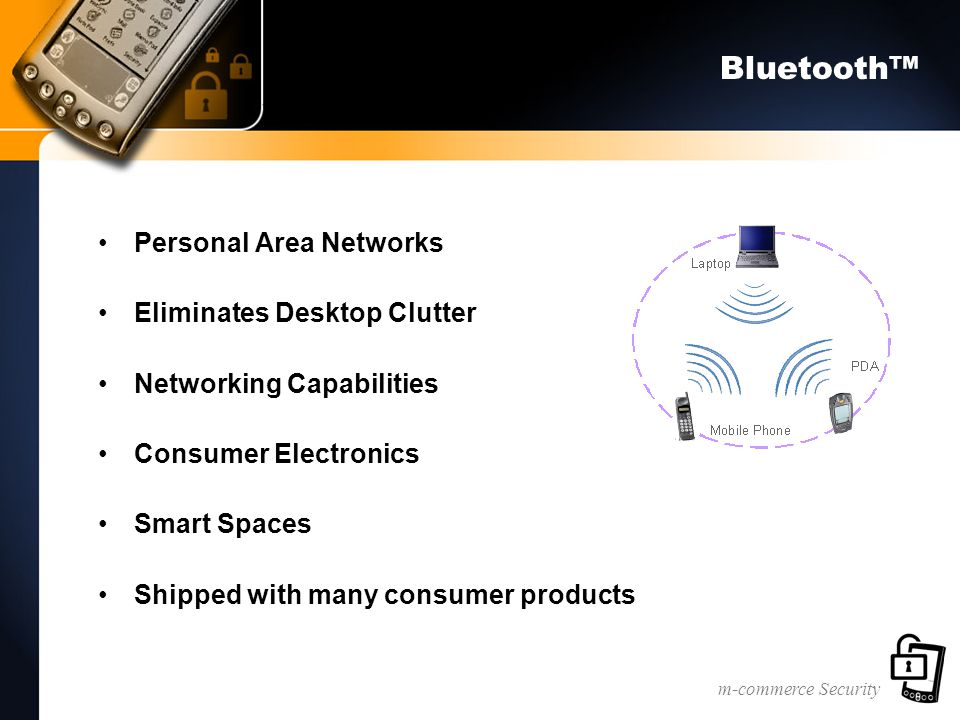 m-commerce Security Bluetooth™ Personal Area Networks Eliminates Desktop Clutter Networking Capabilities Consumer Electronics Smart Spaces Shipped with many consumer products