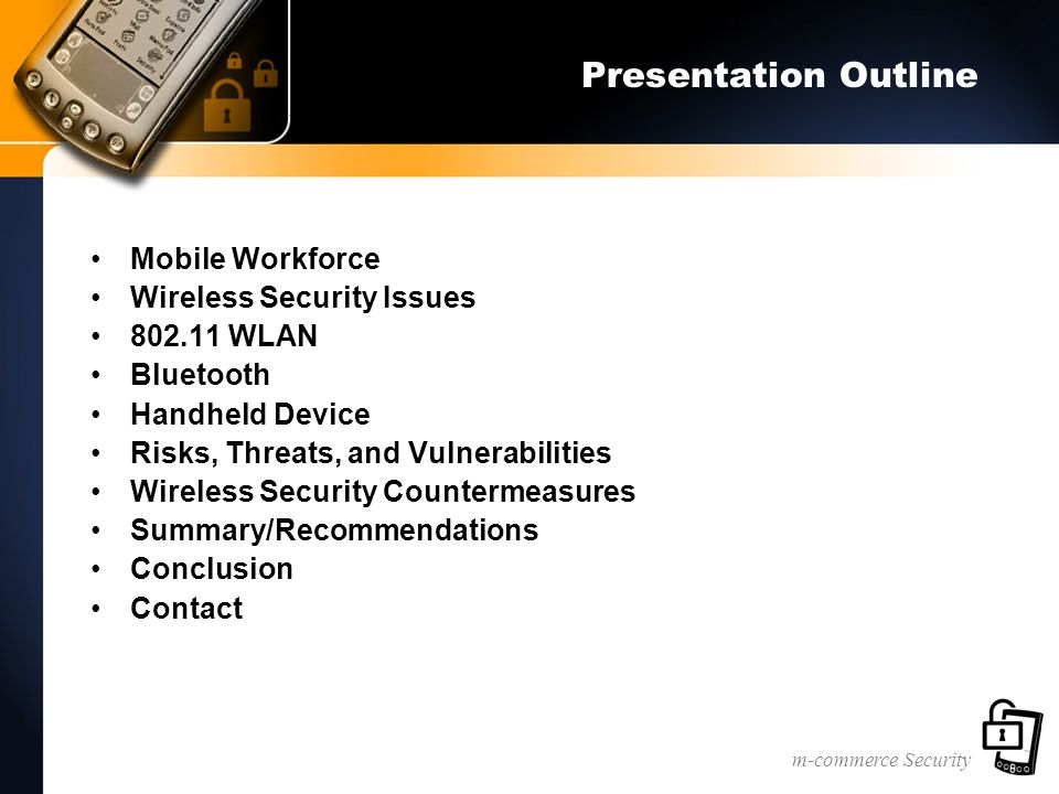 m-commerce Security Risks, Threats, and Vulnerabilities Send/Receive Information through IR Port, Bluetooth, and 802.11 Network administrators have little control over these access points Limited Support for Strong Authentication Limited Auditing Capabilities