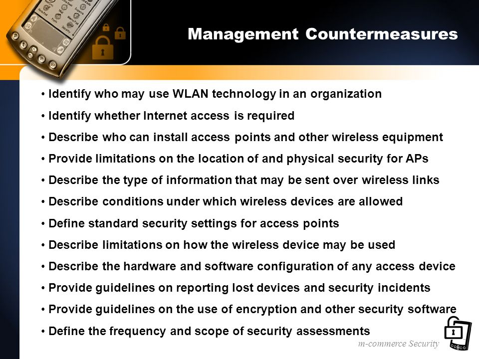 m-commerce Security Management Countermeasures Identify who may use WLAN technology in an organization Identify whether Internet access is required Describe who can install access points and other wireless equipment Provide limitations on the location of and physical security for APs Describe the type of information that may be sent over wireless links Describe conditions under which wireless devices are allowed Define standard security settings for access points Describe limitations on how the wireless device may be used Describe the hardware and software configuration of any access device Provide guidelines on reporting lost devices and security incidents Provide guidelines on the use of encryption and other security software Define the frequency and scope of security assessments