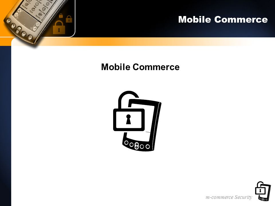 m-commerce Security Bluetooth Security Security Mode 1—Non secure mode –authentication and encryption bypassed Security Mode 2—Service-level enforced security mode –data link layer –Security manager controls access to services Security Mode 3—Link-level enforced security mode –mutual authentication & encryption –secret link key shared by device pair