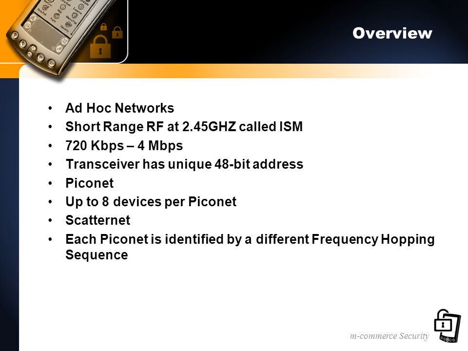 m-commerce Security Overview Ad Hoc Networks Short Range RF at 2.45GHZ called ISM 720 Kbps – 4 Mbps Transceiver has unique 48-bit address Piconet Up to 8 devices per Piconet Scatternet Each Piconet is identified by a different Frequency Hopping Sequence
