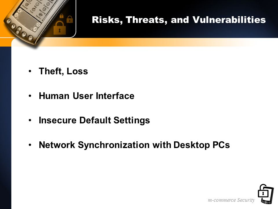 m-commerce Security Risks, Threats, and Vulnerabilities Theft, Loss Human User Interface Insecure Default Settings Network Synchronization with Desktop PCs