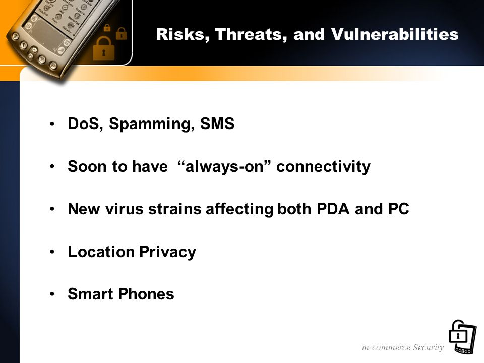 m-commerce Security Risks, Threats, and Vulnerabilities DoS, Spamming, SMS Soon to have always-on connectivity New virus strains affecting both PDA and PC Location Privacy Smart Phones