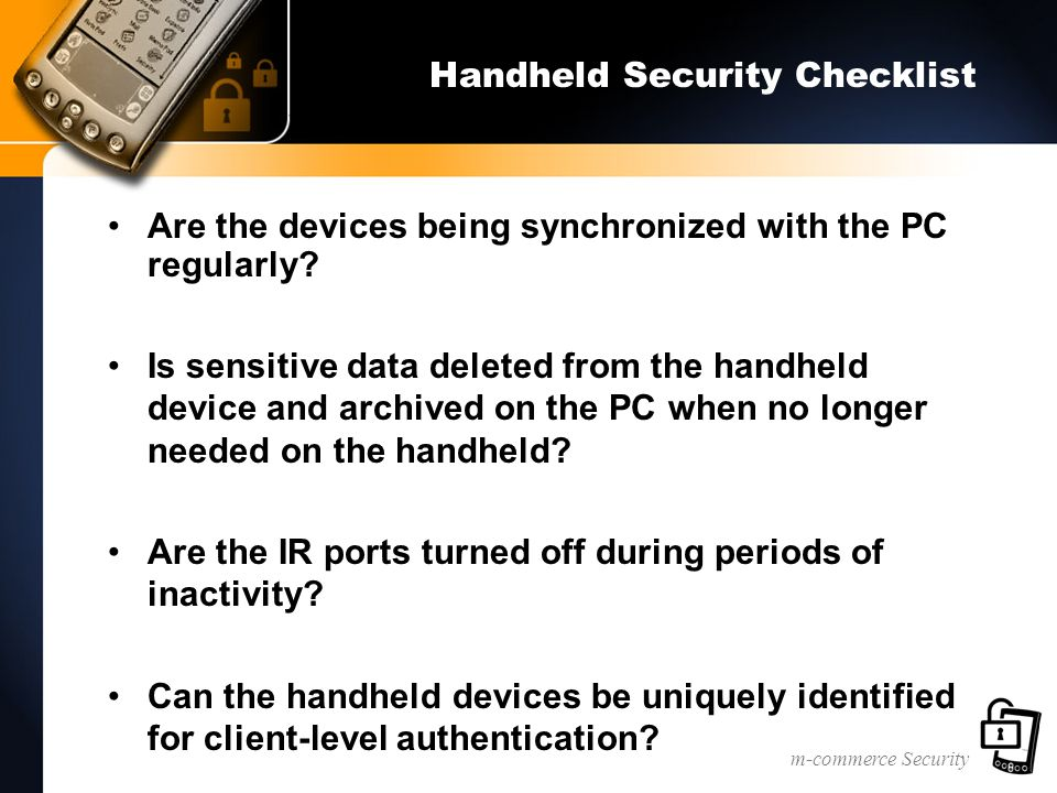 m-commerce Security Handheld Security Checklist Are the devices being synchronized with the PC regularly.