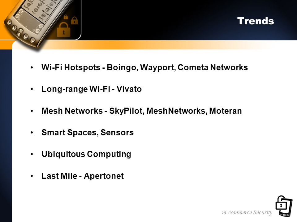 m-commerce Security Trends Wi-Fi Hotspots - Boingo, Wayport, Cometa Networks Long-range Wi-Fi - Vivato Mesh Networks - SkyPilot, MeshNetworks, Moteran Smart Spaces, Sensors Ubiquitous Computing Last Mile - Apertonet