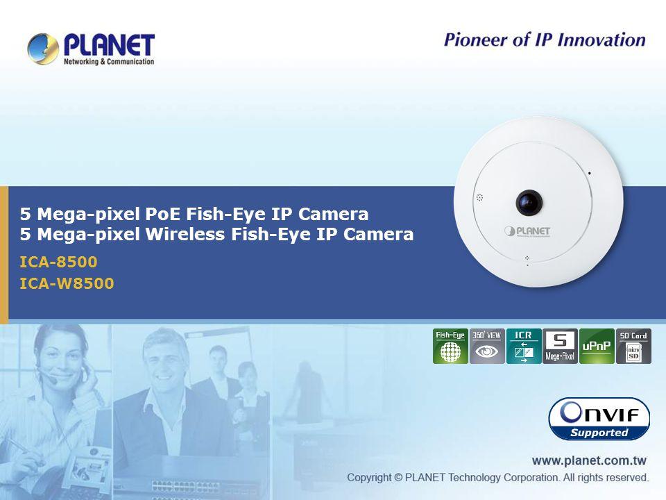 5 Mega-pixel PoE Fish-Eye IP Camera 5 Mega-pixel Wireless Fish-Eye IP Camera ICA-8500 ICA-W8500