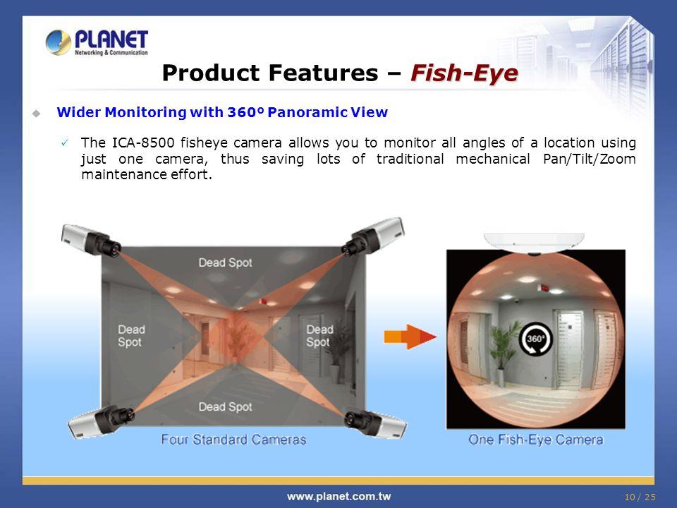 10 / 25 Fish-Eye Product Features – Fish-Eye  Wider Monitoring with 360º Panoramic View The ICA-8500 fisheye camera allows you to monitor all angles of a location using just one camera, thus saving lots of traditional mechanical Pan/Tilt/Zoom maintenance effort.