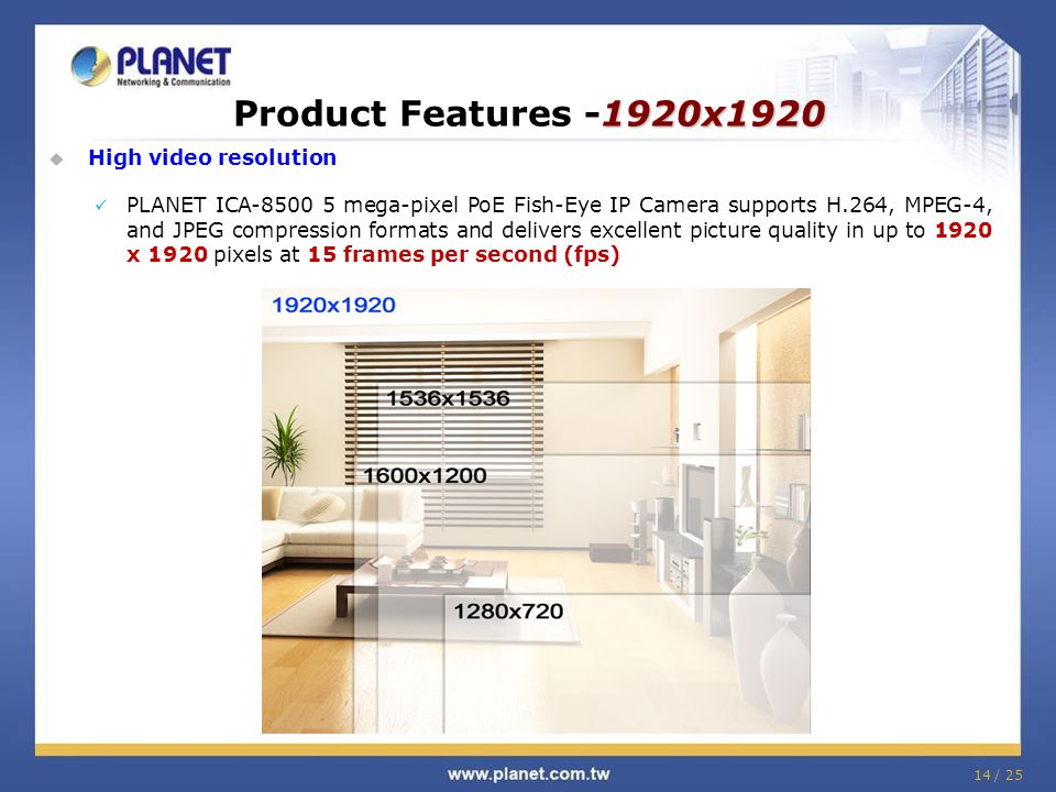 1920x1920 Product Features -1920x1920  High video resolution PLANET ICA-8500 5 mega-pixel PoE Fish-Eye IP Camera supports H.264, MPEG-4, and JPEG compression formats and delivers excellent picture quality in up to 1920 x 1920 pixels at 15 frames per second (fps) 14 / 25