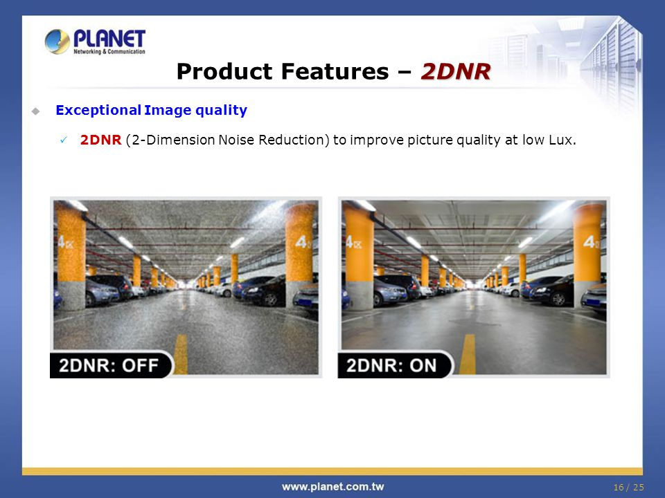 2DNR Product Features – 2DNR  Exceptional Image quality 2DNR (2-Dimension Noise Reduction) to improve picture quality at low Lux.