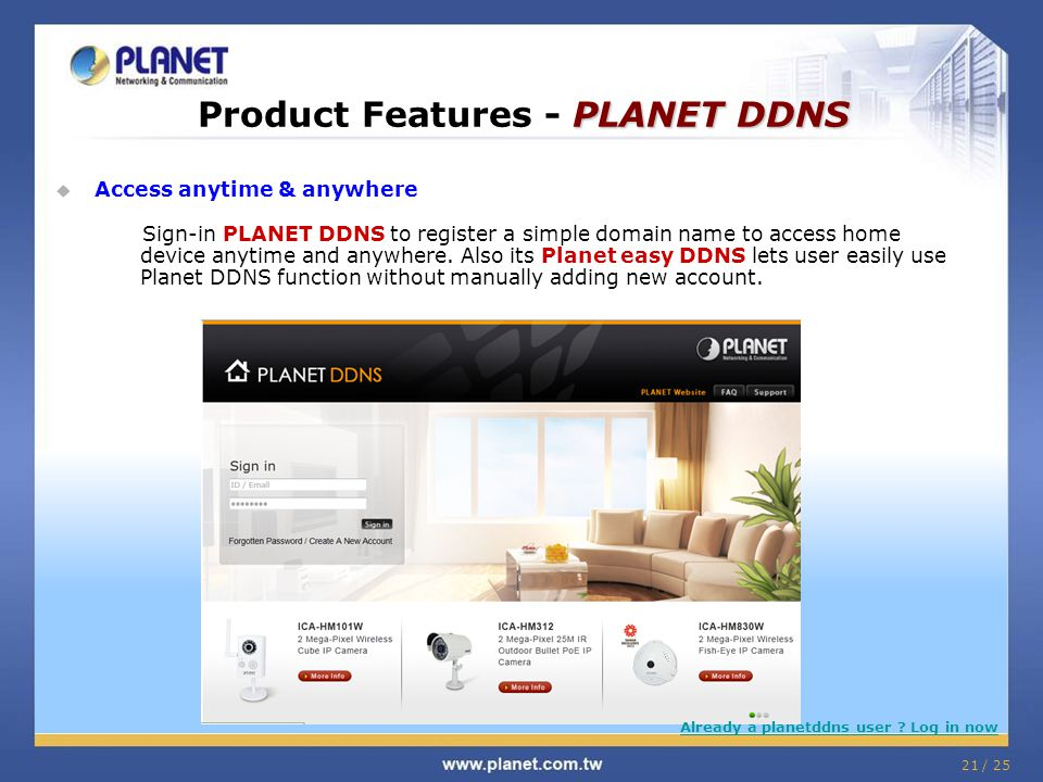 21 / 25  Access anytime & anywhere Sign-in PLANET DDNS to register a simple domain name to access home device anytime and anywhere.