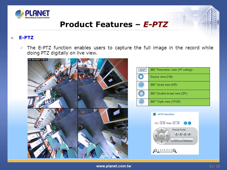 23 / 25 E-PTZ Product Features – E-PTZ  E-PTZ The E-PTZ function enables users to capture the full image in the record while doing PTZ digitally on live view.