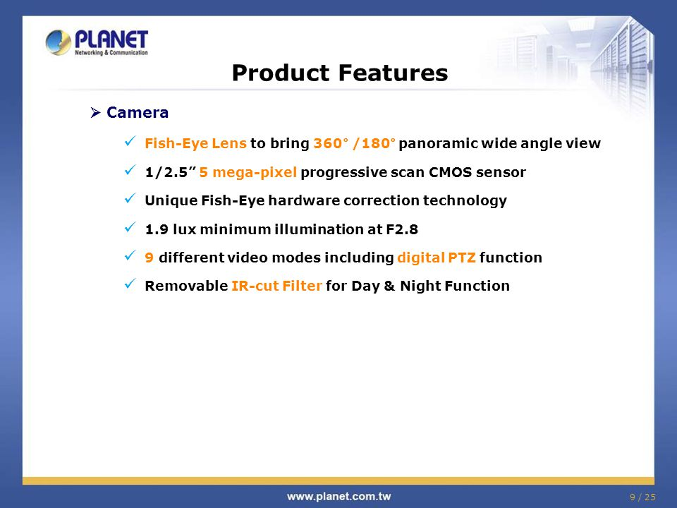 9 / 25 Product Features  Camera Fish-Eye Lens to bring 360° /180° panoramic wide angle view 1/2.5 5 mega-pixel progressive scan CMOS sensor Unique Fish-Eye hardware correction technology 1.9 lux minimum illumination at F2.8 9 different video modes including digital PTZ function Removable IR-cut Filter for Day & Night Function