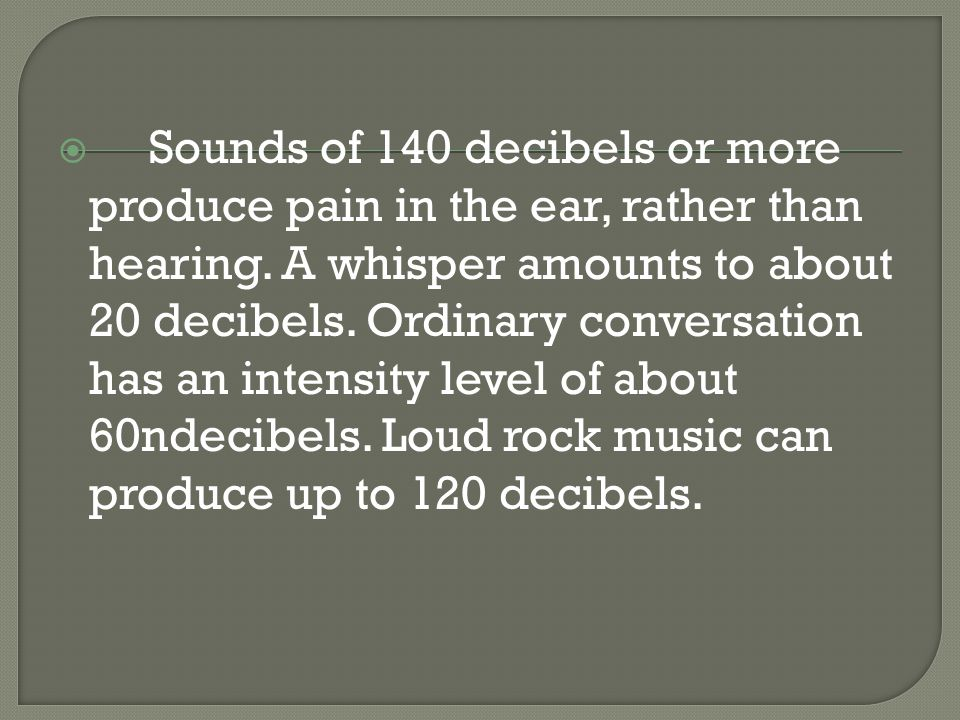  Sounds of 140 decibels or more produce pain in the ear, rather than hearing.