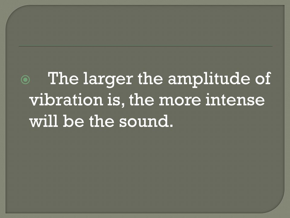  The larger the amplitude of vibration is, the more intense will be the sound.