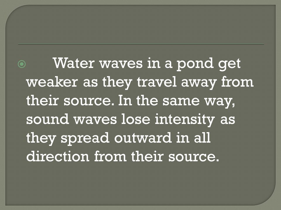  Water waves in a pond get weaker as they travel away from their source.