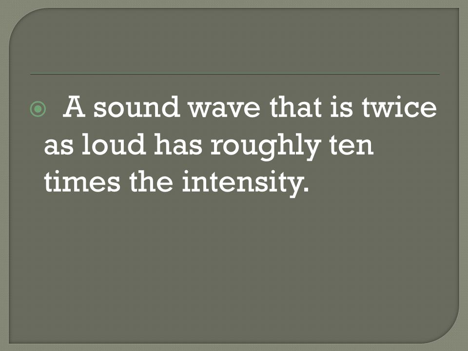  A sound wave that is twice as loud has roughly ten times the intensity.
